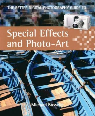 The Better Digital Photography Guide To Special Effects &amp; Photo-Art
