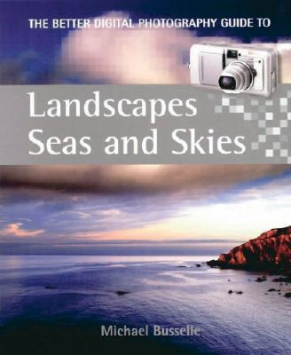 A Better Digital Photography Guide to Landscapes, Seas and Skies